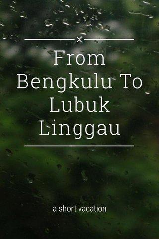 From Bengkulu To Lubuk Linggau a short vacation