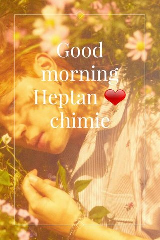Good morning Heptan ❤ chimie