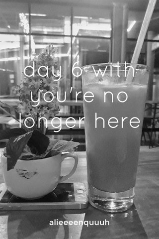 day 6 with you're no longer here alieeeenquuuh