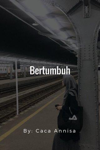 Bertumbuh By: Caca Annisa