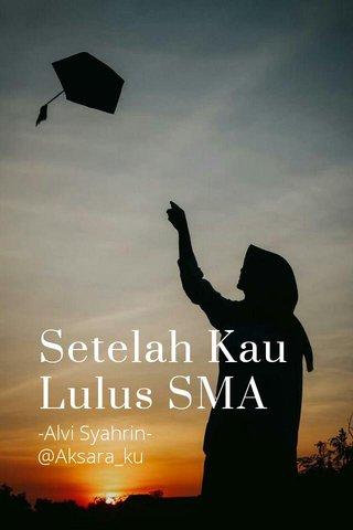 Setelah Kau Lulus SMA -Alvi Syahrin- @Aksara_ku