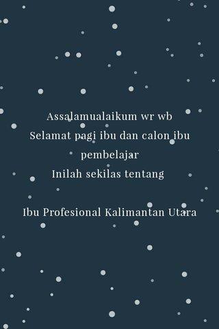 Assalamualaikum wr wb Selamat pagi ibu dan calon ibu pembelajar Inilah sekilas tentang Ibu Profesional Kalimantan Utara