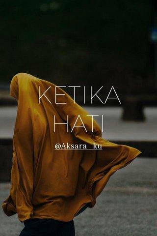 KETIKA HATI @Aksara_ku
