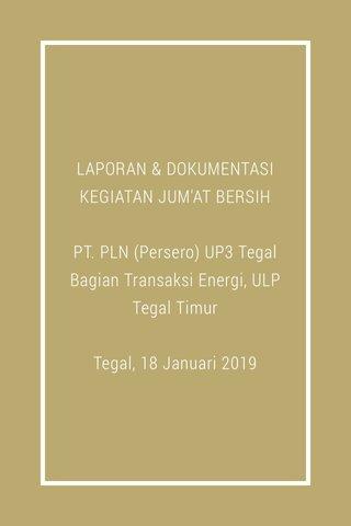 LAPORAN & DOKUMENTASI KEGIATAN JUM'AT BERSIH PT. PLN (Persero) UP3 Tegal Bagian Transaksi Energi, ULP Tegal Timur Tegal, 18 Januari 2019