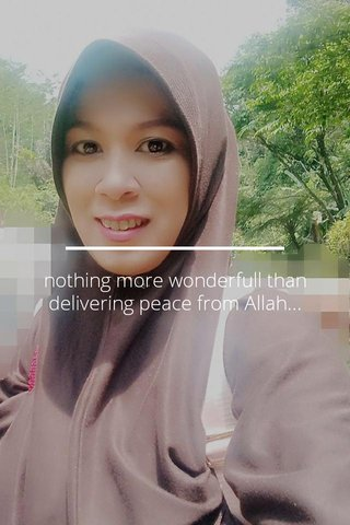nothing more wonderfull than delivering peace from Allah...