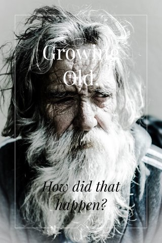 Growing Old. How did that happen?