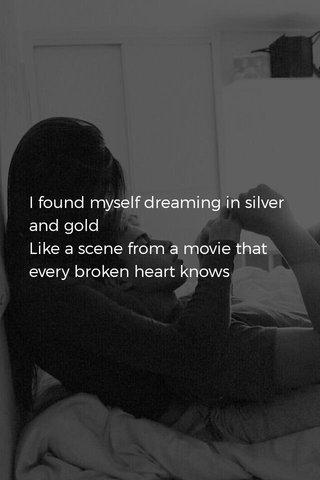 I found myself dreaming in silver and gold Like a scene from a movie that every broken heart knows