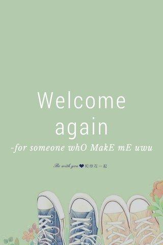 Welcome again -for someone whO MakE mE uwu