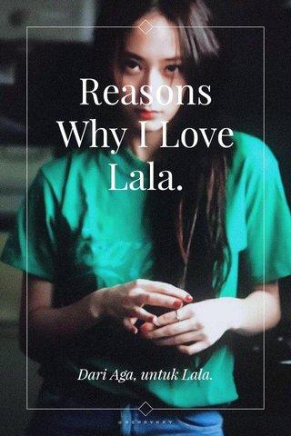 Reasons Why I Love Lala. Dari Aga, untuk Lala.