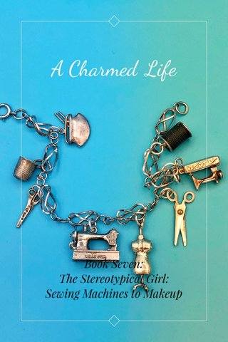 A Charmed Life Book Seven: The Stereotypical Girl: Sewing Machines to Makeup