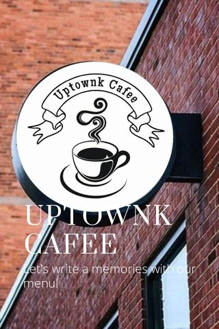 UPTOWNK CAFEE Let's write a memories with our menu!