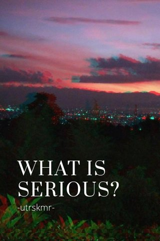 WHAT IS SERIOUS? -utrskmr-