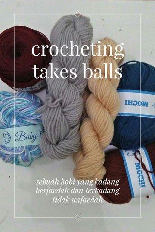 crocheting takes balls sebuah hobi yang kadang berfaedah dan terkadang tidak unfaedah