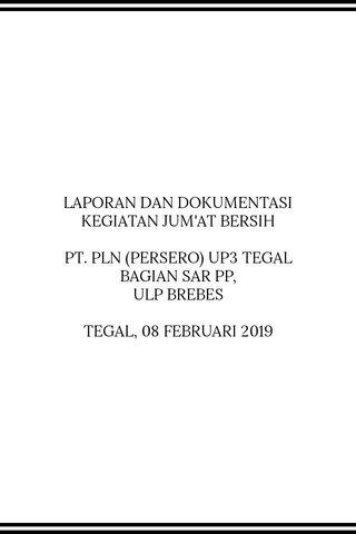 LAPORAN DAN DOKUMENTASI KEGIATAN JUM'AT BERSIH PT. PLN (PERSERO) UP3 TEGAL BAGIAN SAR PP, ULP BREBES TEGAL, 08 FEBRUARI 2019