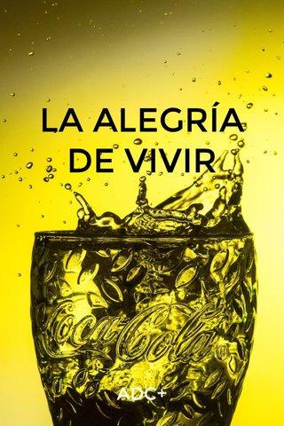 LA ALEGRÍA DE VIVIR ADC+