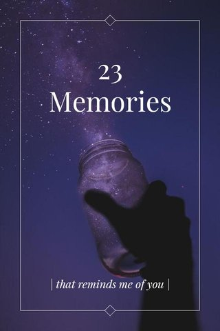 23 Memories | that reminds me of you |