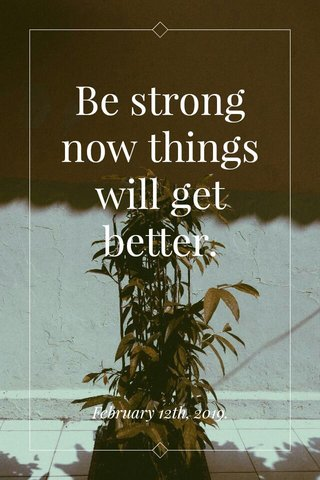Be strong now things will get better. February 12th, 2019.