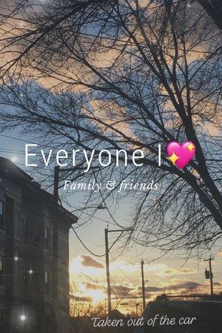 Everyone I💖 Family & friends