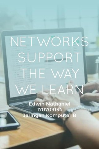 NETWORKS SUPPORT THE WAY WE LEARN Edwin Nathaniel 170709134 Jaringan Komputer B