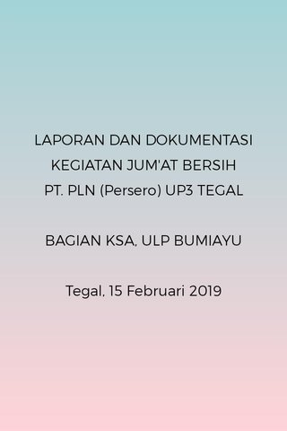 LAPORAN DAN DOKUMENTASI KEGIATAN JUM'AT BERSIH PT. PLN (Persero) UP3 TEGAL BAGIAN KSA, ULP BUMIAYU Tegal, 15 Februari 2019