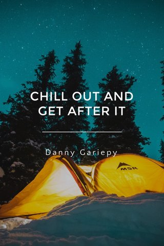 CHILL OUT AND GET AFTER IT Danny Gariepy
