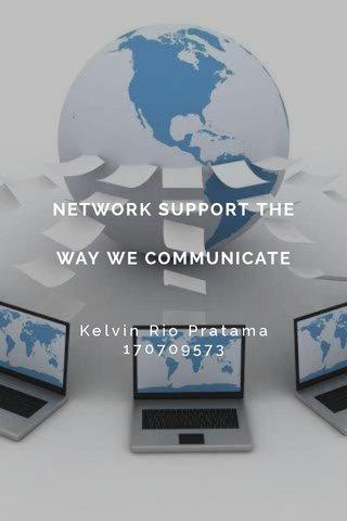 NETWORK SUPPORT THE WAY WE COMMUNICATE Kelvin Rio Pratama 170709573