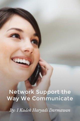 Network Support the Way We Communicate By: I Kadek Haryadi Darmawan