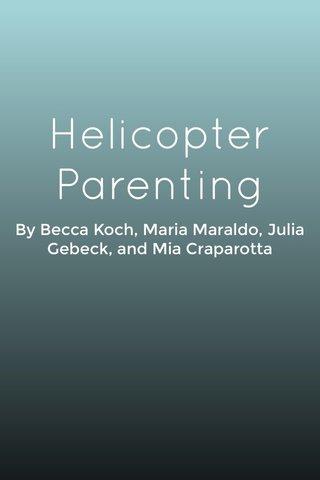 Helicopter Parenting By Becca Koch, Maria Maraldo, Julia Gebeck, and Mia Craparotta