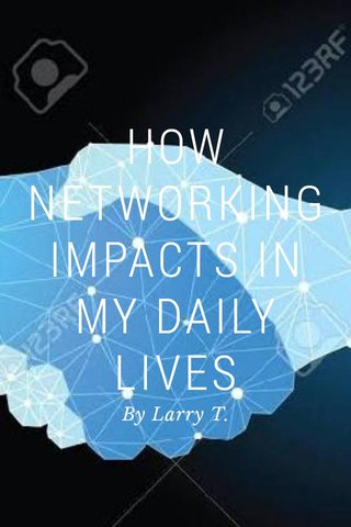 HOW NETWORKING IMPACTS IN MY DAILY LIVES By Larry T.