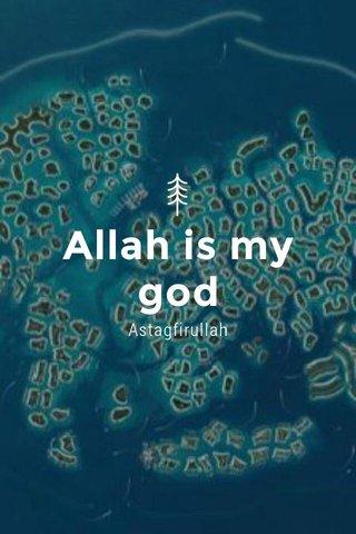 Allah is my god Astagfirullah