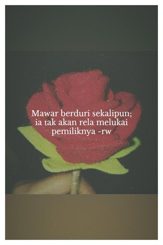 Mawar berduri sekalipun; ia tak akan rela melukai pemiliknya -rw