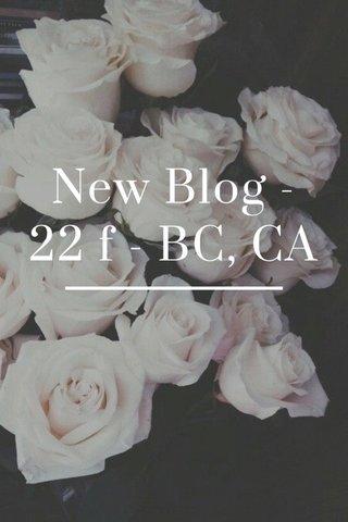 New Blog - 22 f - BC, CA