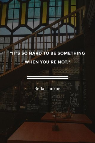 """""""IT'S SO HARD TO BE SOMETHING WHEN YOU'RE NOT."""" Bella Thorne"""
