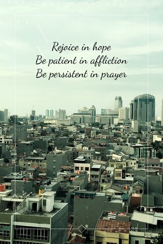 Rejoice in hope Be patient in affliction Be persistent in prayer