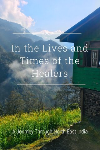 In the Lives and Times of the Healers A Journey Through North East India