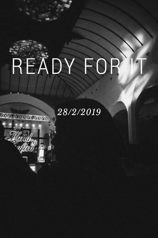 READY FOR IT 28/2/2019