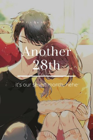 Another 28th it's our seven month, hehe