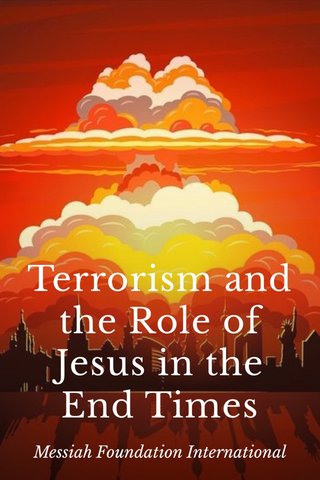 Terrorism and the Role of Jesus in the End Times Messiah Foundation International