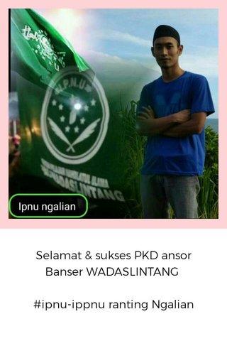 Selamat & sukses PKD ansor Banser WADASLINTANG #ipnu-ippnu ranting Ngalian