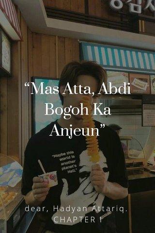 """Mas Atta, Abdi Bogoh Ka Anjeun"" dear, Hadyan Attariq. CHAPTER I"