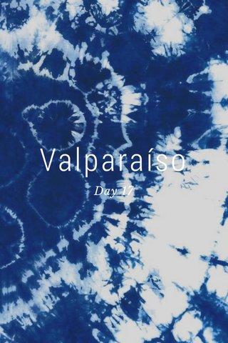 Valparaíso Day 17