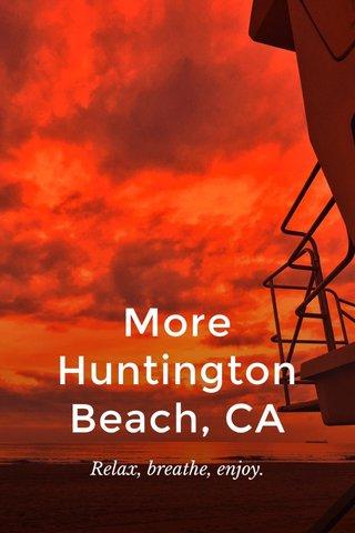 More Huntington Beach, CA Relax, breathe, enjoy.