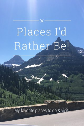 Places I'd Rather Be! My favorite places to go & visit!