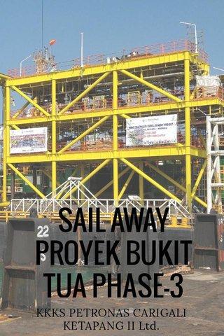 SAIL AWAY PROYEK BUKIT TUA PHASE-3 KKKS PETRONAS CARIGALI KETAPANG II Ltd.