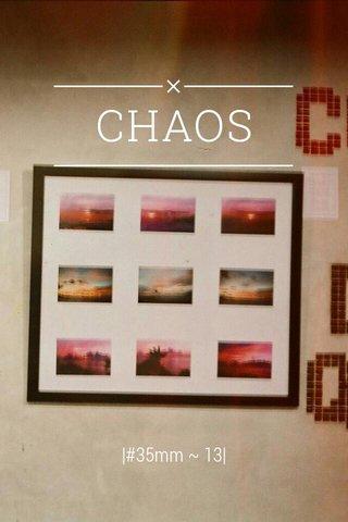 CHAOS |#35mm ~ 13|