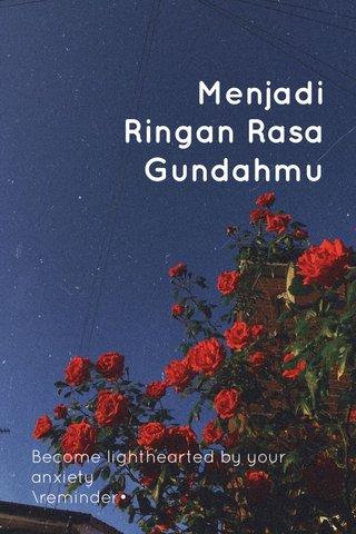Menjadi Ringan Rasa Gundahmu Become lighthearted by your anxiety \reminder•