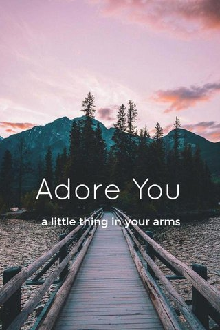 Adore You a little thing in your arms