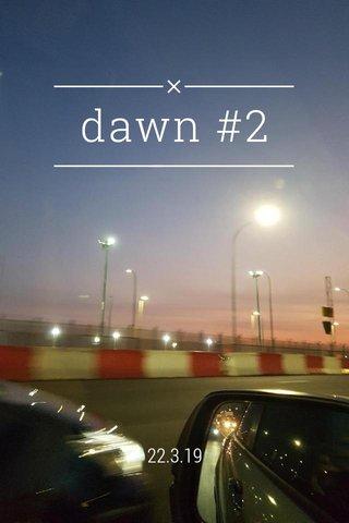 dawn #2 22.3.19
