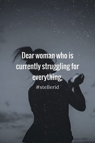 Dear woman who is currently struggling for everything, #stellerid