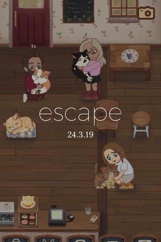 escape 24.3.19
